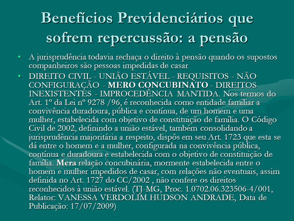 Benefícios Previdenciários que sofrem repercussão: a pensão A jurisprudência todavia rechaça o direito à pensão quando os supostos companheiros são pe