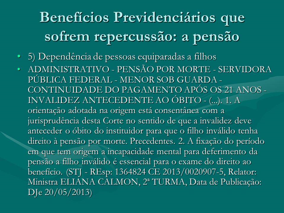 Benefícios Previdenciários que sofrem repercussão: a pensão 5) Dependência de pessoas equiparadas a filhos5) Dependência de pessoas equiparadas a filh