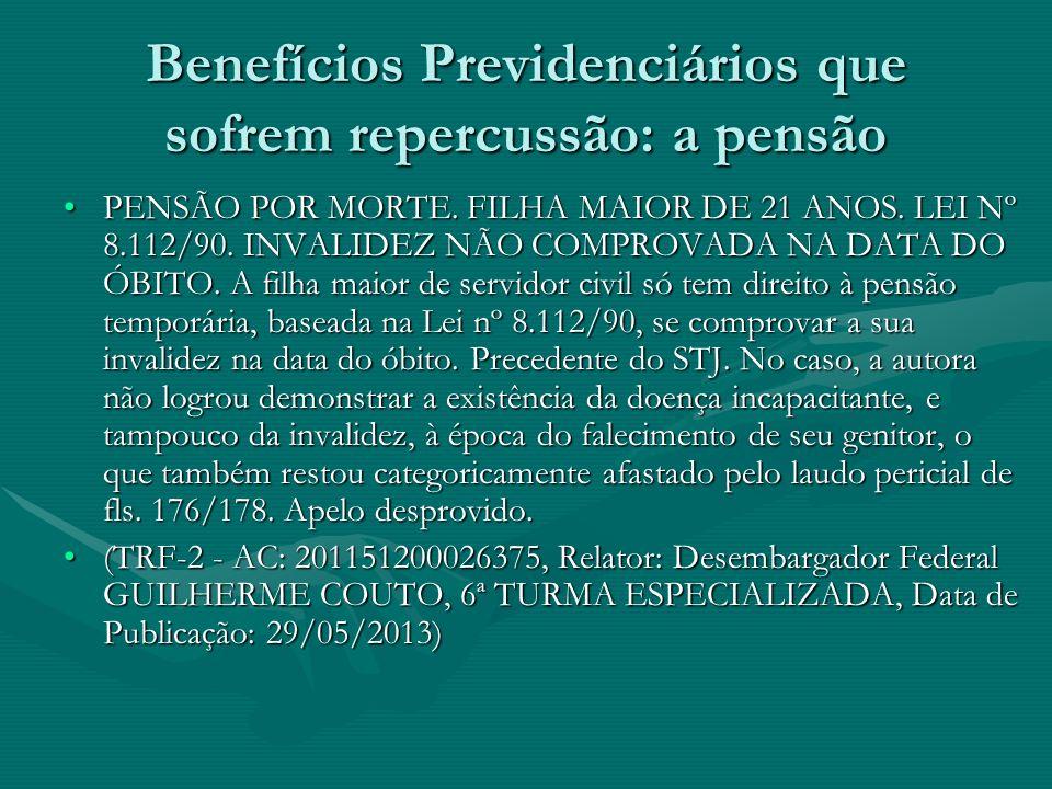 Benefícios Previdenciários que sofrem repercussão: a pensão PENSÃO POR MORTE. FILHA MAIOR DE 21 ANOS. LEI Nº 8.112/90. INVALIDEZ NÃO COMPROVADA NA DAT