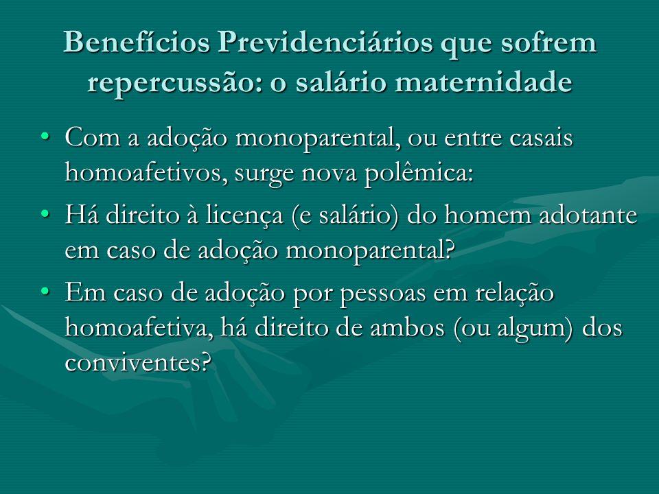 Benefícios Previdenciários que sofrem repercussão: o salário maternidade Com a adoção monoparental, ou entre casais homoafetivos, surge nova polêmica: