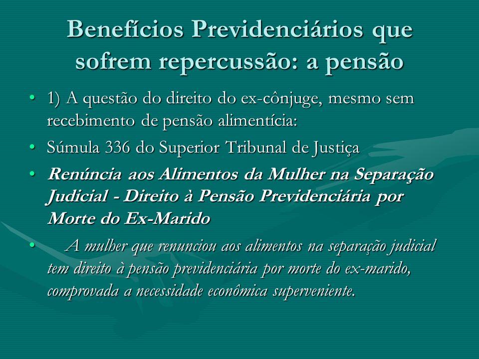 Benefícios Previdenciários que sofrem repercussão: a pensão 1) A questão do direito do ex-cônjuge, mesmo sem recebimento de pensão alimentícia:1) A qu