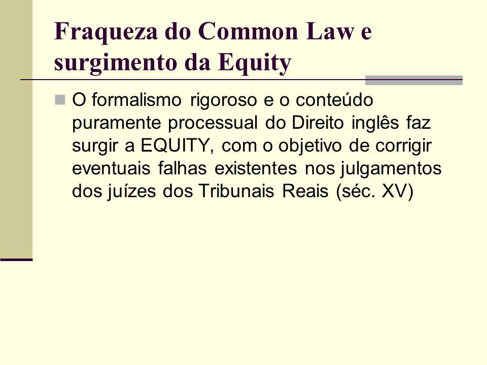 Fraqueza do Common Law e surgimento da Equity O formalismo rigoroso e o conteúdo puramente processual do Direito inglês faz surgir a EQUITY, com o obj