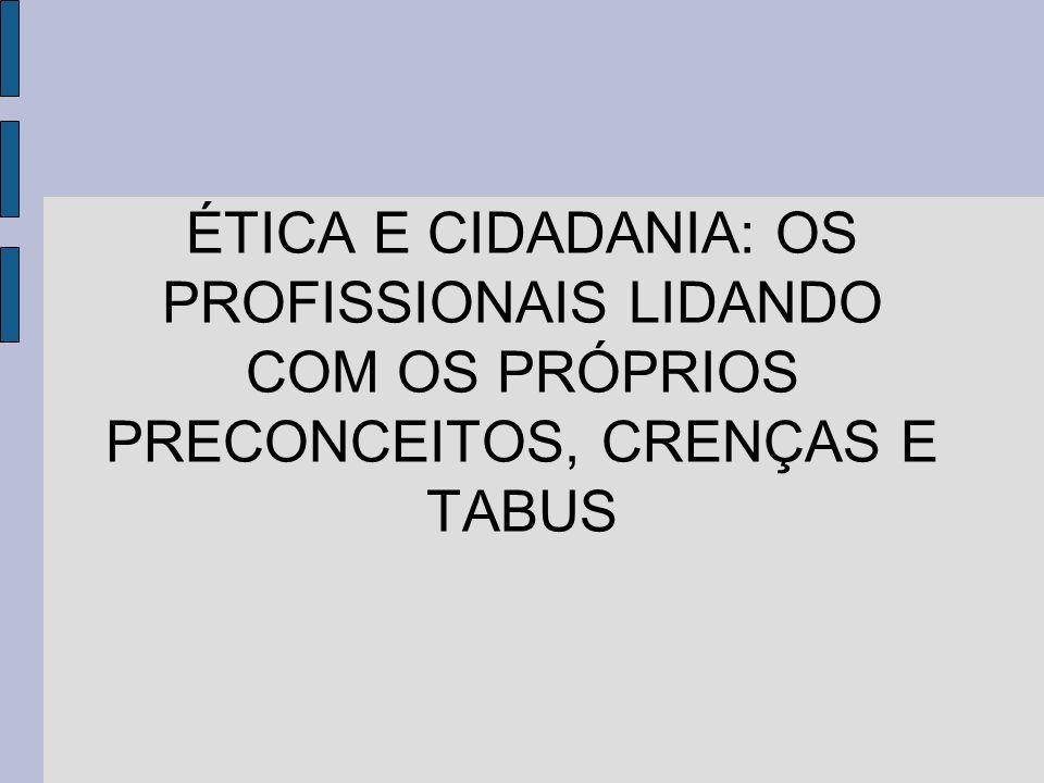 ÉTICA E CIDADANIA: OS PROFISSIONAIS LIDANDO COM OS PRÓPRIOS PRECONCEITOS, CRENÇAS E TABUS
