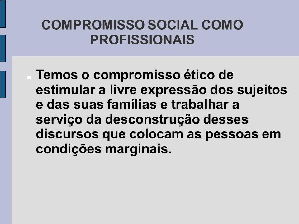 COMPROMISSO SOCIAL COMO PROFISSIONAIS Temos o compromisso ético de estimular a livre expressão dos sujeitos e das suas famílias e trabalhar a serviço
