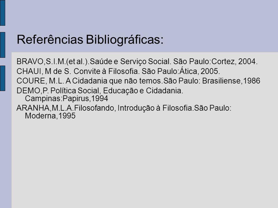 Referências Bibliográficas: BRAVO,S.I.M.(et al.).Saúde e Serviço Social. São Paulo:Cortez, 2004. CHAUI, M de S. Convite à Filosofia. São Paulo:Ática,