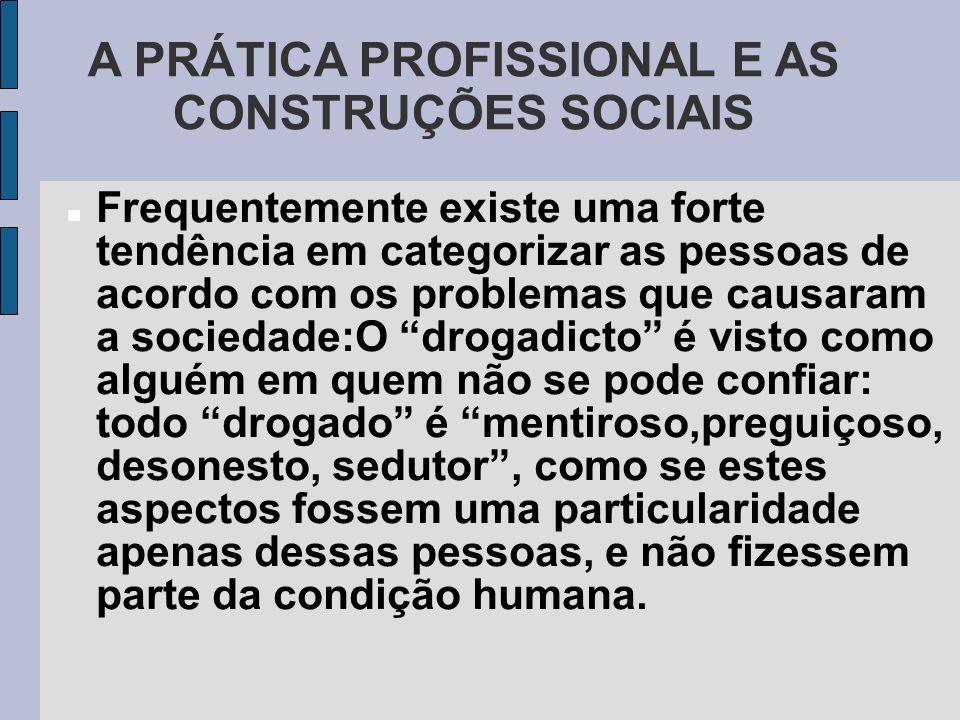 A PRÁTICA PROFISSIONAL E AS CONSTRUÇÕES SOCIAIS Frequentemente existe uma forte tendência em categorizar as pessoas de acordo com os problemas que cau