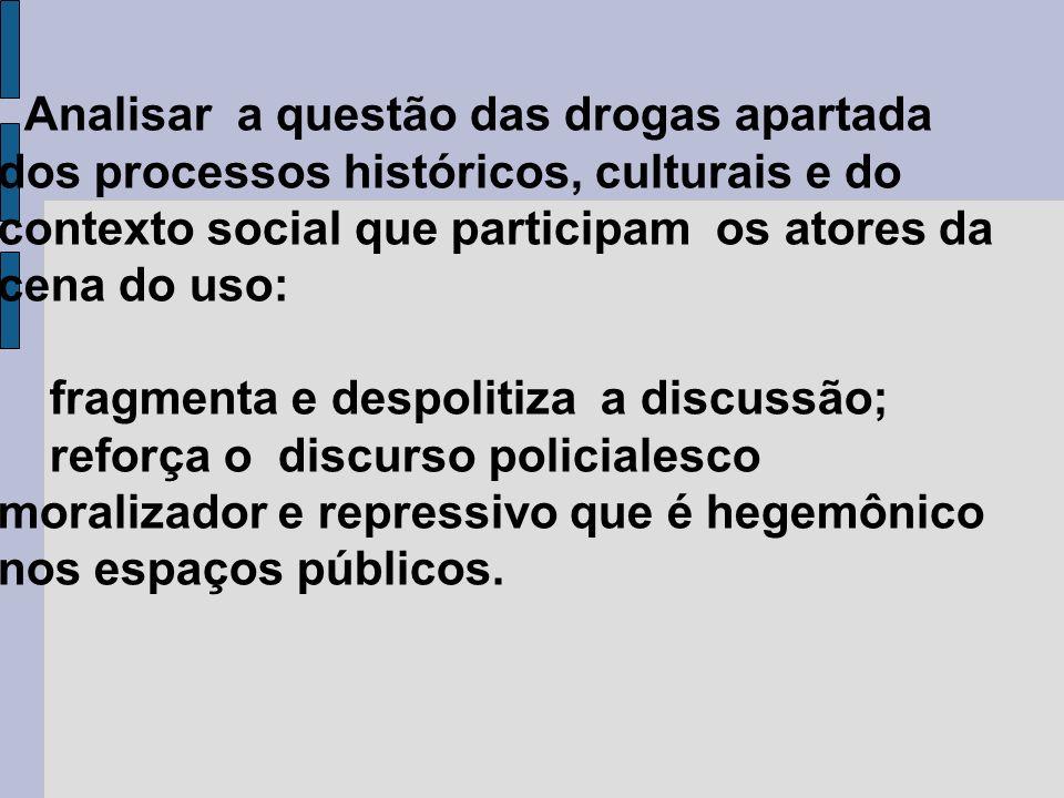 Analisar a questão das drogas apartada dos processos históricos, culturais e do contexto social que participam os atores da cena do uso: fragmenta e d