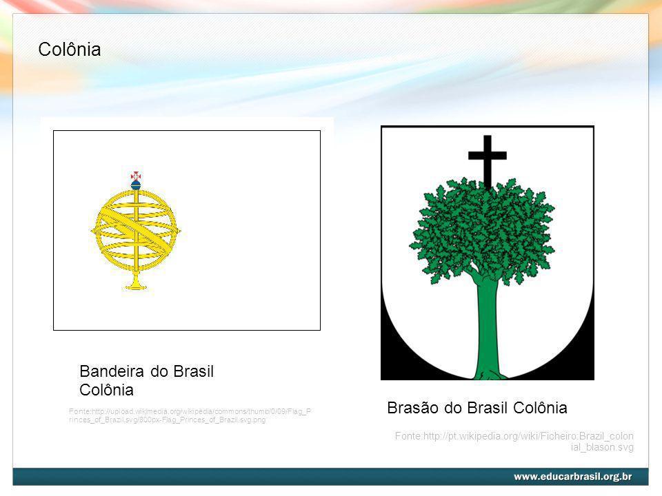 Bandeira do Brasil Colônia Brasão do Brasil Colônia Fonte:http://pt.wikipedia.org/wiki/Ficheiro:Brazil_colon ial_blason.svg Fonte:http://upload.wikime