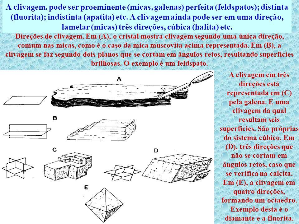 A clivagem. pode ser proeminente (micas, galenas) perfeita (feldspatos); distinta (fluorita); indistinta (apatita) etc. A clivagem ainda pode ser em u