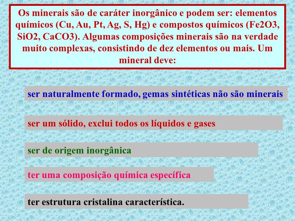 Os minerais são de caráter inorgânico e podem ser: elementos químicos (Cu, Au, Pt, Ag, S, Hg) e compostos químicos (Fe2O3, SiO2, CaCO3). Algumas compo