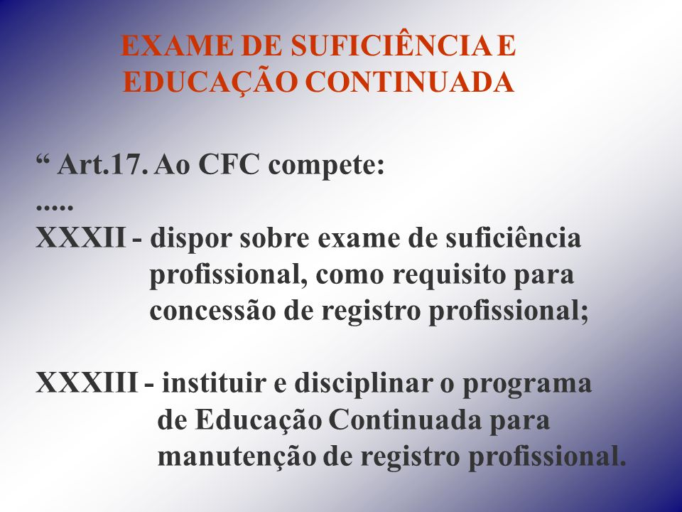EXAME DE SUFICIÊNCIA E EDUCAÇÃO CONTINUADA Art.17. Ao CFC compete:..... XXXII - dispor sobre exame de suficiência profissional, como requisito para co