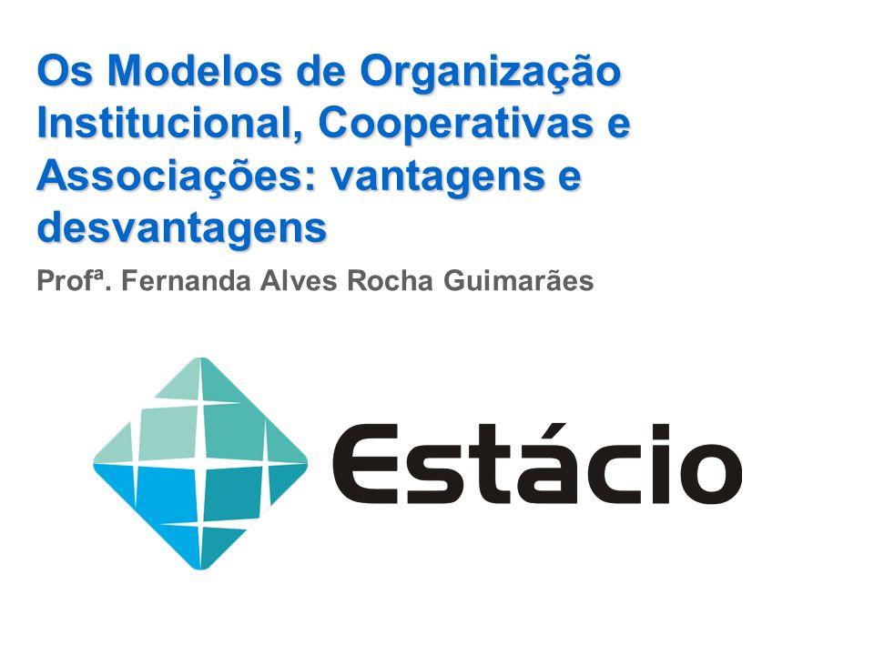 Os Modelos de Organização Institucional, Cooperativas e Associações: vantagens e desvantagens Profª. Fernanda Alves Rocha Guimarães