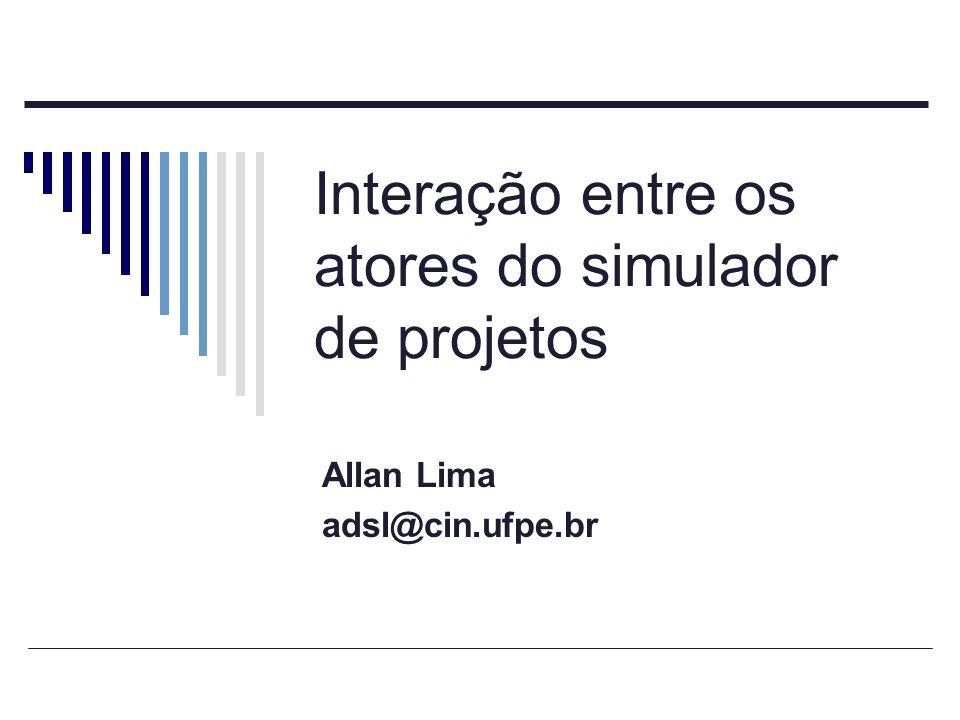 Interação entre os atores do simulador de projetos Allan Lima adsl@cin.ufpe.br