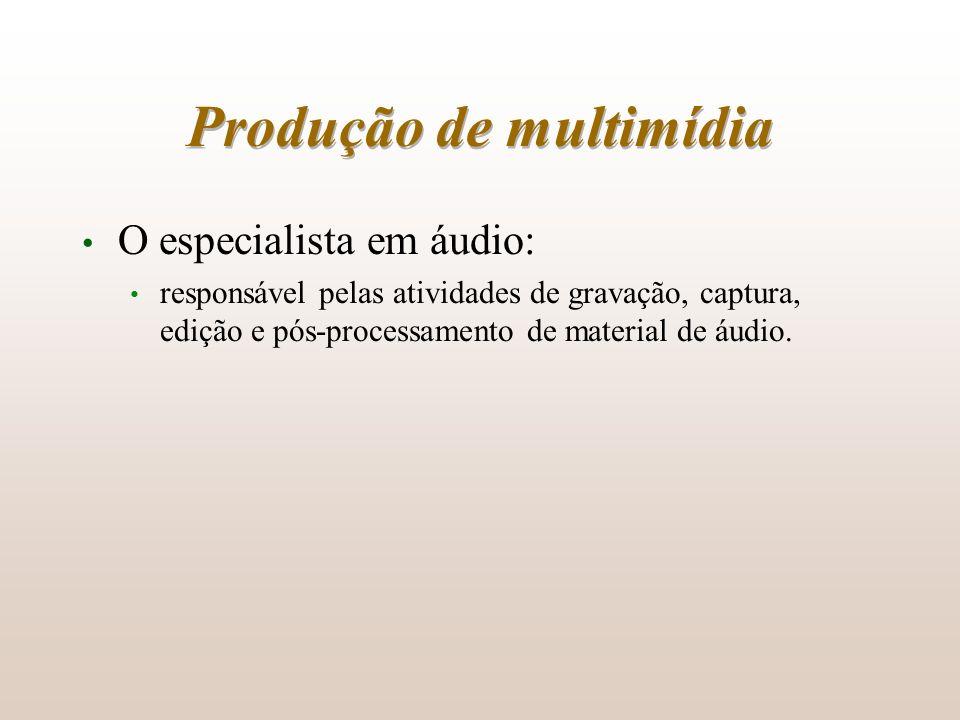 Produção de multimídia O especialista em áudio: responsável pelas atividades de gravação, captura, edição e pós-processamento de material de áudio.