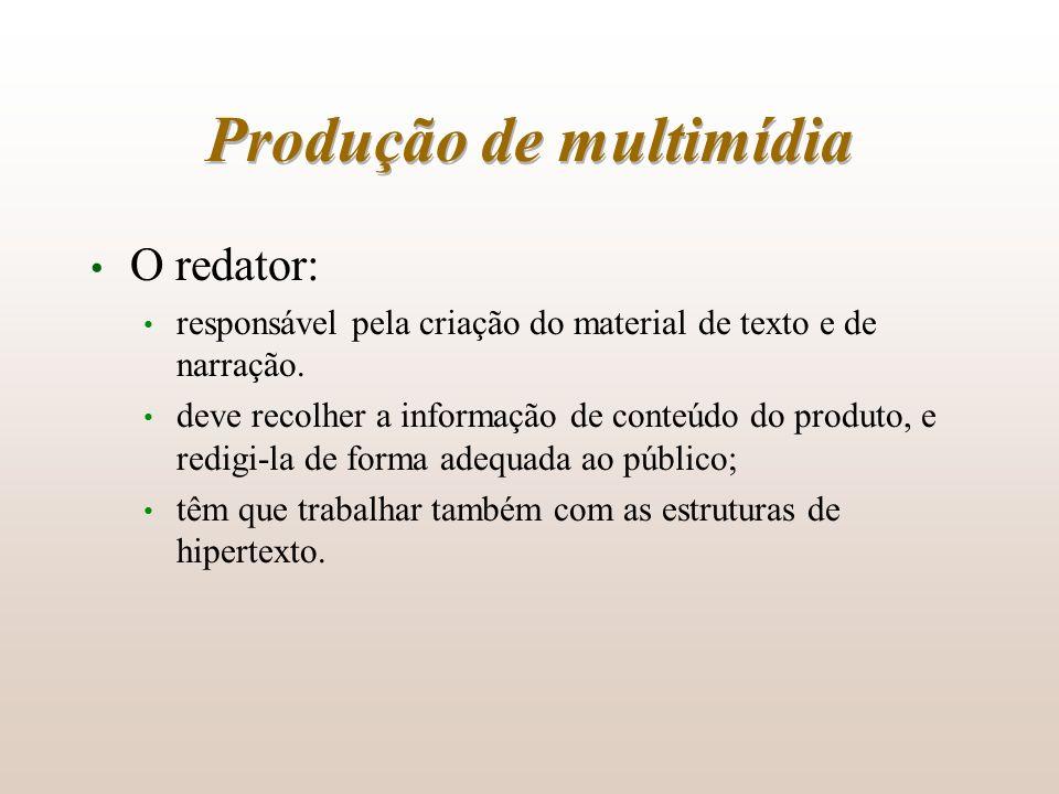 Produção de multimídia O redator: responsável pela criação do material de texto e de narração. deve recolher a informação de conteúdo do produto, e re