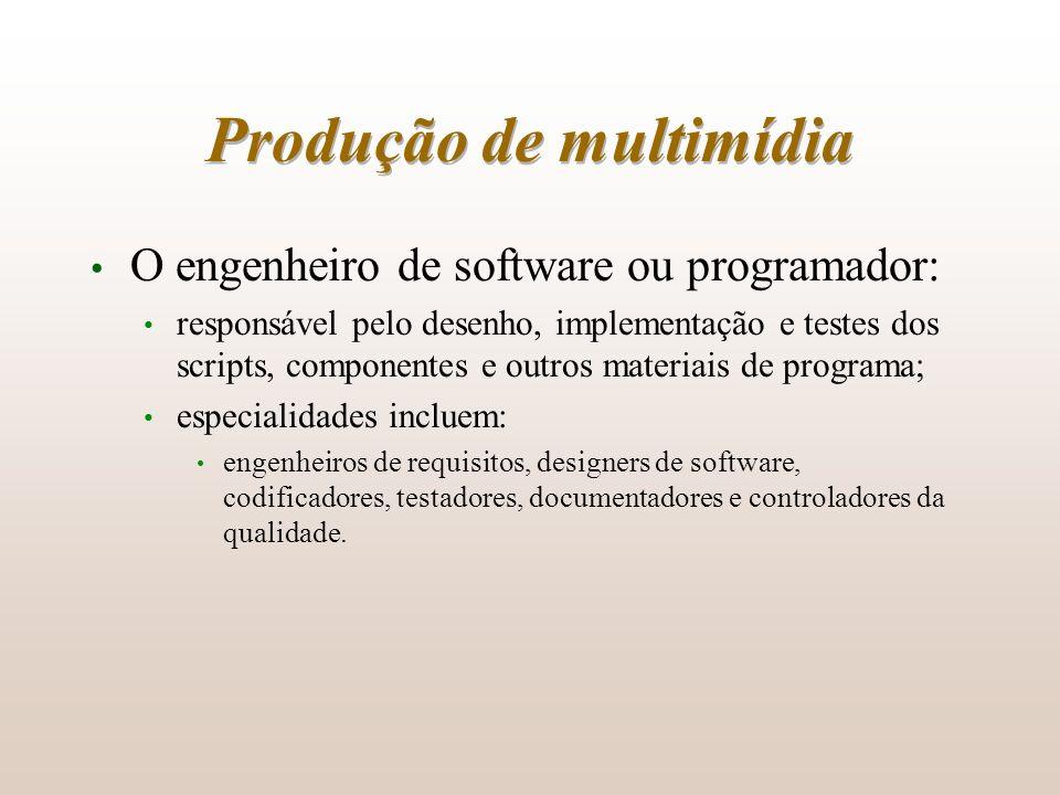 Produção de multimídia O engenheiro de software ou programador: responsável pelo desenho, implementação e testes dos scripts, componentes e outros mat