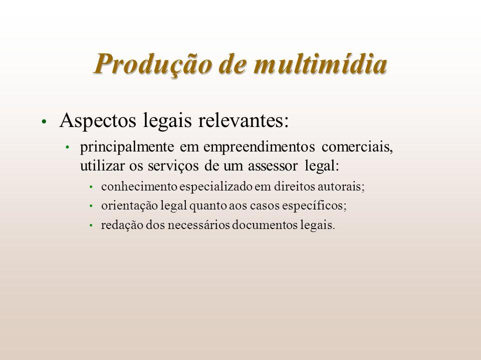 Produção de multimídia Aspectos legais relevantes: principalmente em empreendimentos comerciais, utilizar os serviços de um assessor legal: conhecimen