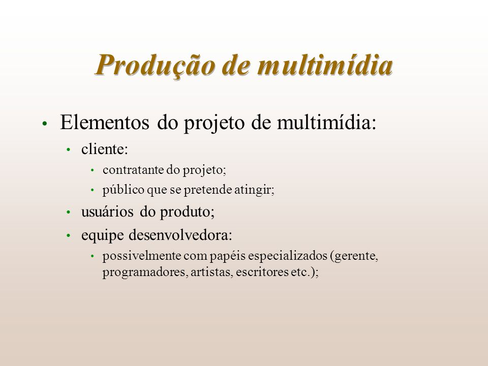 Produção de multimídia Elementos do projeto de multimídia: cliente: contratante do projeto; público que se pretende atingir; usuários do produto; equi