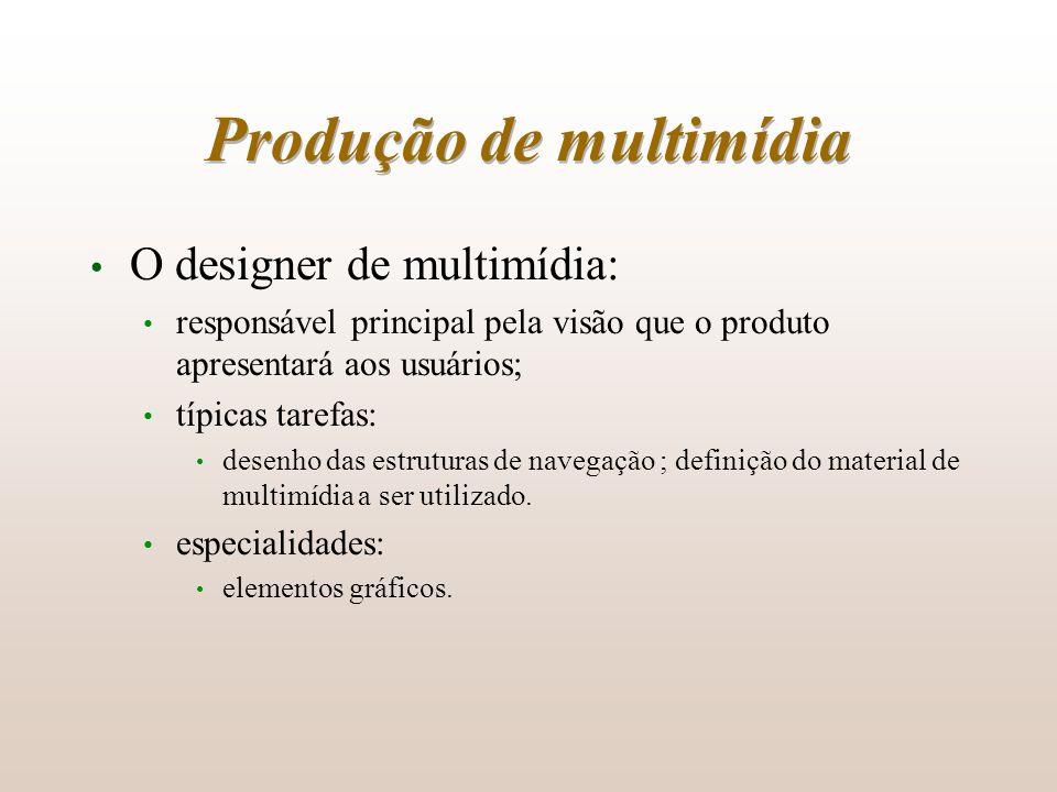 Produção de multimídia O designer de multimídia: responsável principal pela visão que o produto apresentará aos usuários; típicas tarefas: desenho das
