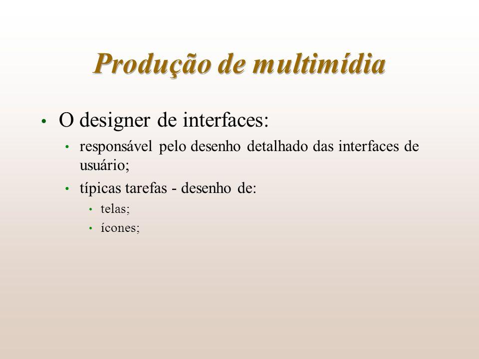 Produção de multimídia O designer de interfaces: responsável pelo desenho detalhado das interfaces de usuário; típicas tarefas - desenho de: telas; íc