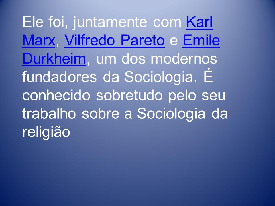 Ele foi, juntamente com Karl Marx, Vilfredo Pareto e Emile Durkheim, um dos modernos fundadores da Sociologia.