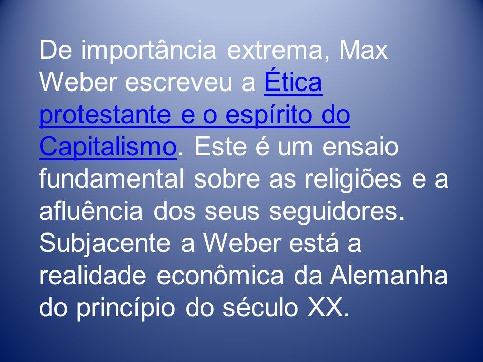 De importância extrema, Max Weber escreveu a Ética protestante e o espírito do Capitalismo. Este é um ensaio fundamental sobre as religiões e a afluên