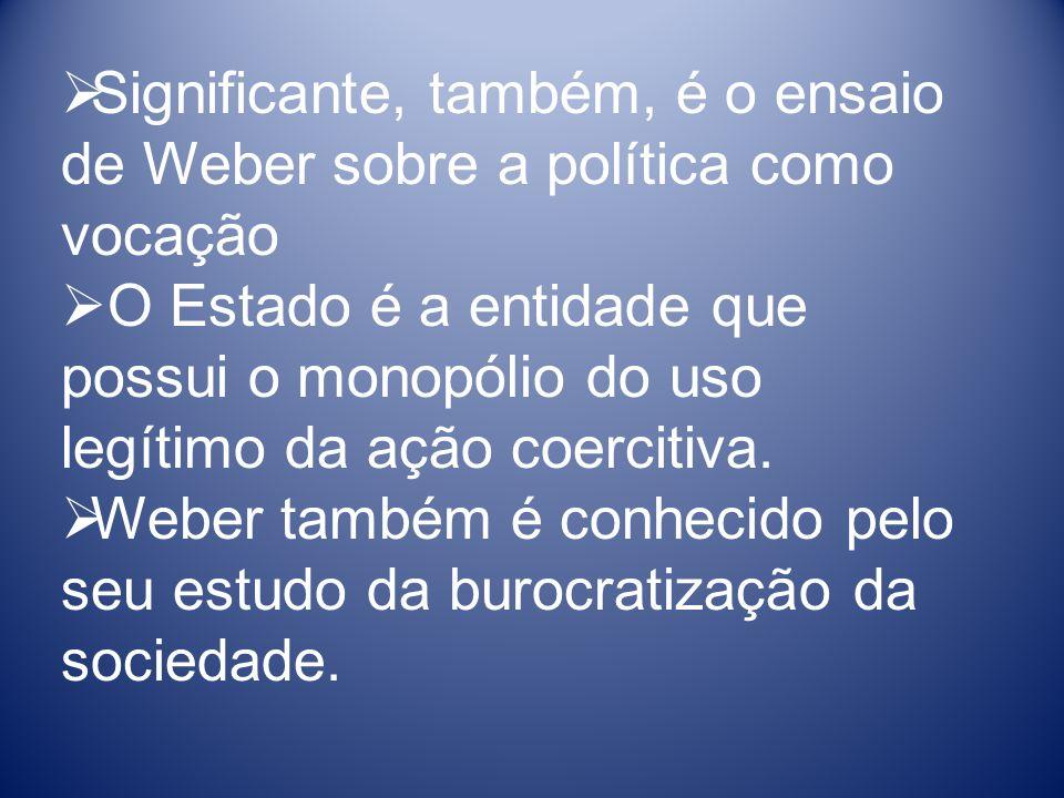 Significante, também, é o ensaio de Weber sobre a política como vocação O Estado é a entidade que possui o monopólio do uso legítimo da ação coercitiva.