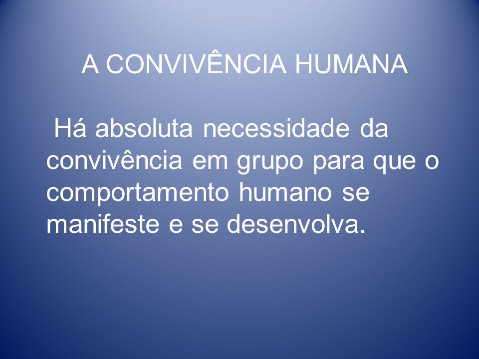 A CONVIVÊNCIA HUMANA Há absoluta necessidade da convivência em grupo para que o comportamento humano se manifeste e se desenvolva.