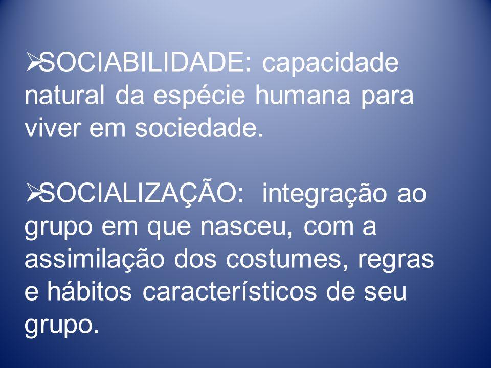 SOCIABILIDADE: capacidade natural da espécie humana para viver em sociedade. SOCIALIZAÇÃO: integração ao grupo em que nasceu, com a assimilação dos co