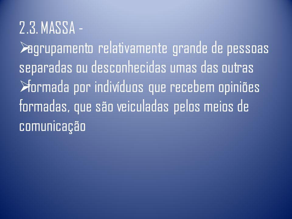 2.3. MASSA - agrupamento relativamente grande de pessoas separadas ou desconhecidas umas das outras formada por indivíduos que recebem opiniões formad
