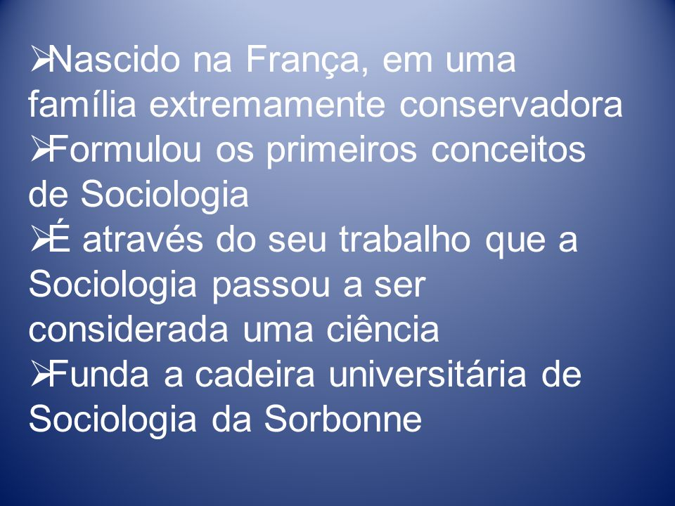 Nascido na França, em uma família extremamente conservadora Formulou os primeiros conceitos de Sociologia É através do seu trabalho que a Sociologia passou a ser considerada uma ciência Funda a cadeira universitária de Sociologia da Sorbonne