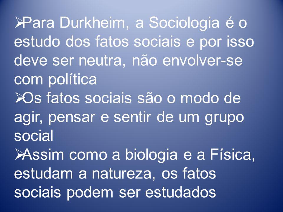 Para Durkheim, a Sociologia é o estudo dos fatos sociais e por isso deve ser neutra, não envolver-se com política Os fatos sociais são o modo de agir, pensar e sentir de um grupo social Assim como a biologia e a Física, estudam a natureza, os fatos sociais podem ser estudados
