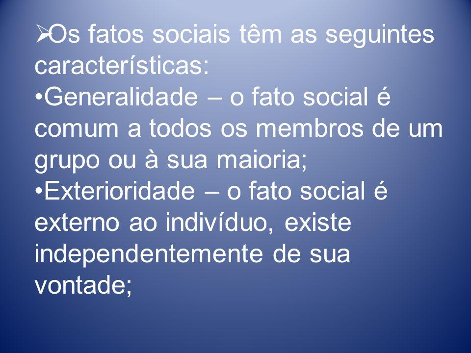 Os fatos sociais têm as seguintes características: Generalidade – o fato social é comum a todos os membros de um grupo ou à sua maioria; Exterioridade