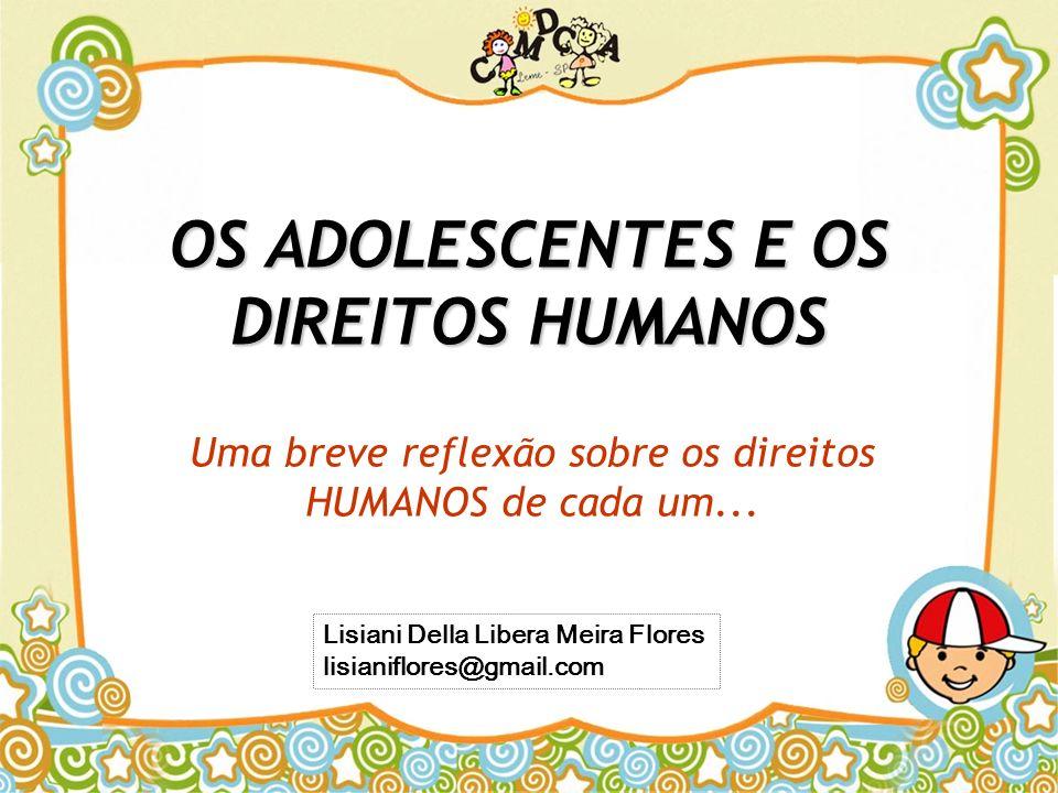 OS ADOLESCENTES E OS DIREITOS HUMANOS Uma breve reflexão sobre os direitos HUMANOS de cada um... Lisiani Della Libera Meira Flores lisianiflores@gmail