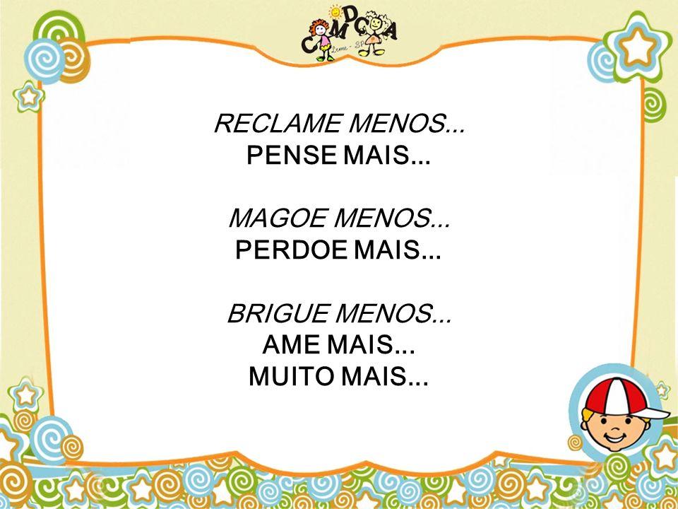 RECLAME MENOS... PENSE MAIS... MAGOE MENOS... PERDOE MAIS... BRIGUE MENOS... AME MAIS... MUITO MAIS...