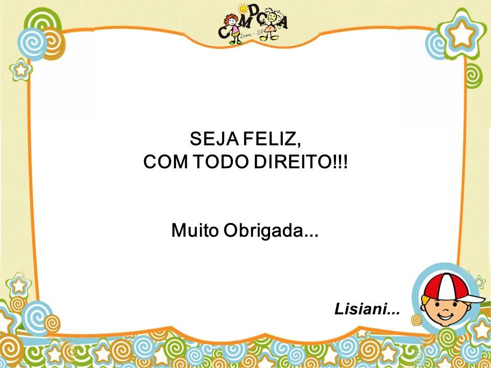 SEJA FELIZ, COM TODO DIREITO!!! Muito Obrigada... Lisiani...
