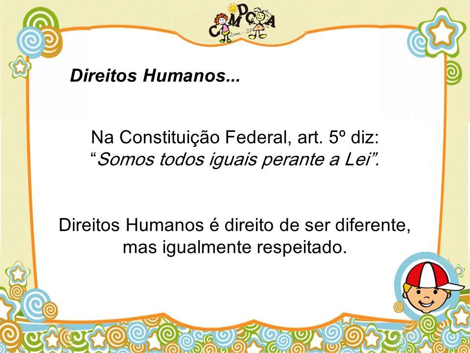 Na Constituição Federal, art. 5º diz:Somos todos iguais perante a Lei. Direitos Humanos é direito de ser diferente, mas igualmente respeitado. Direito