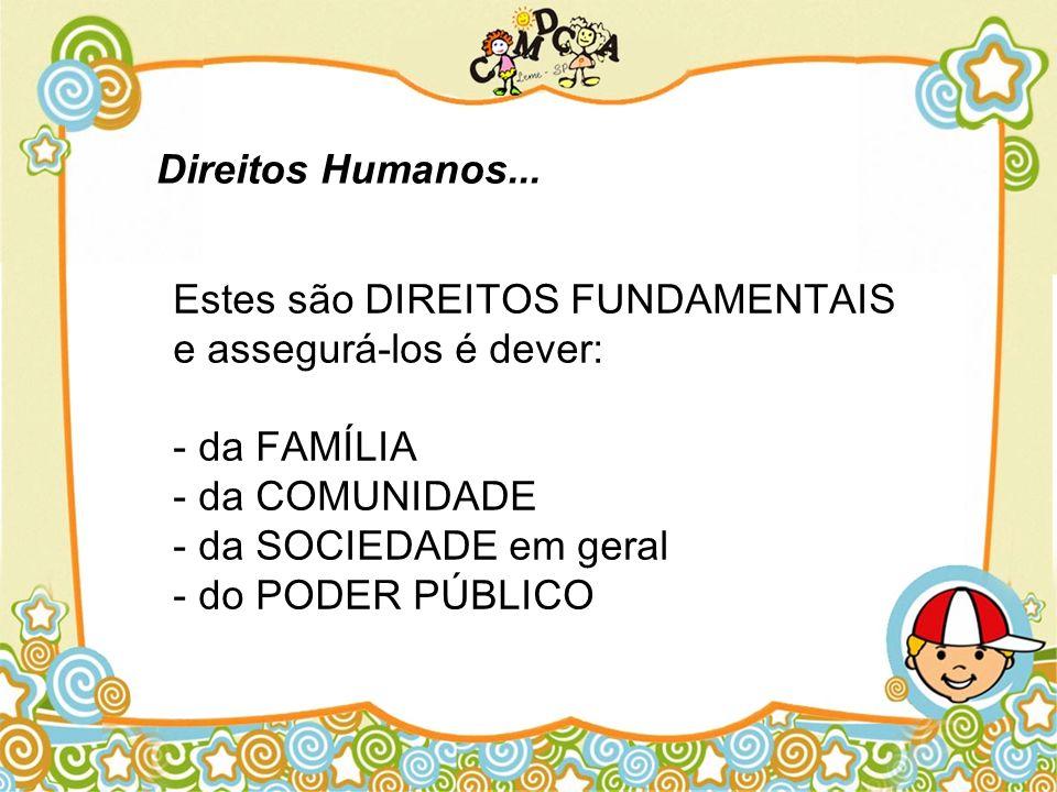 Estes são DIREITOS FUNDAMENTAIS e assegurá-los é dever: - da FAMÍLIA - da COMUNIDADE - da SOCIEDADE em geral - do PODER PÚBLICO Direitos Humanos...