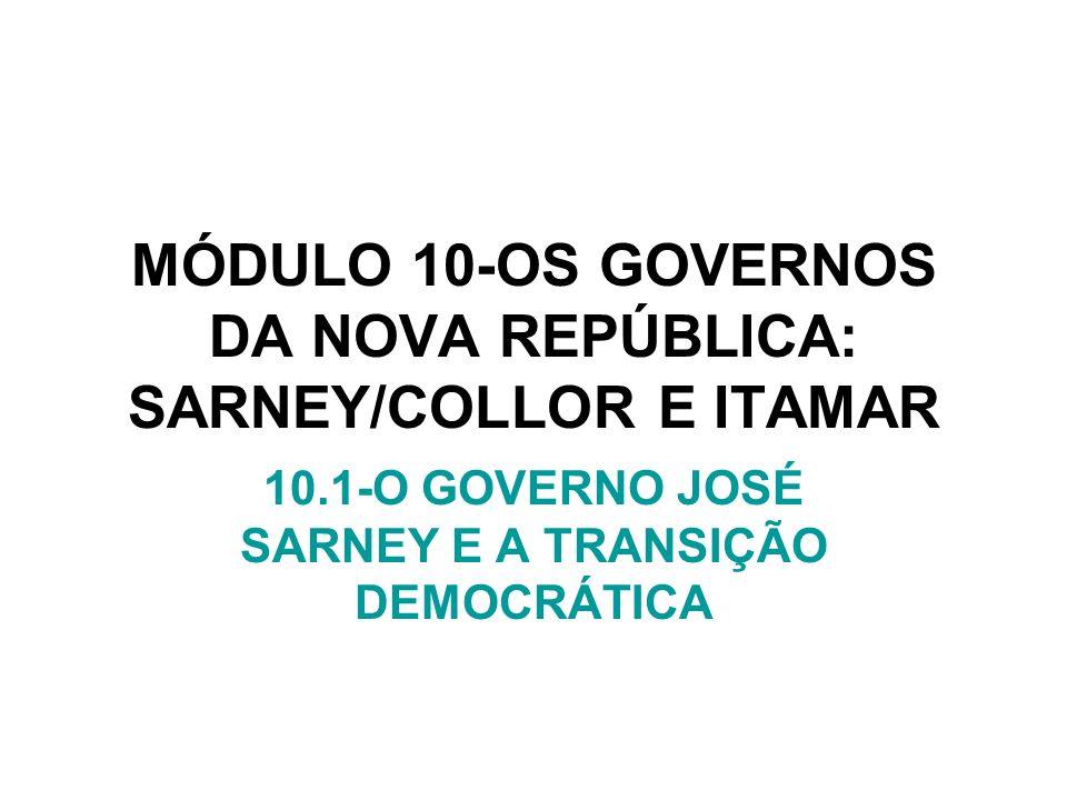 MÓDULO 10-OS GOVERNOS DA NOVA REPÚBLICA: SARNEY/COLLOR E ITAMAR 10.1-O GOVERNO JOSÉ SARNEY E A TRANSIÇÃO DEMOCRÁTICA
