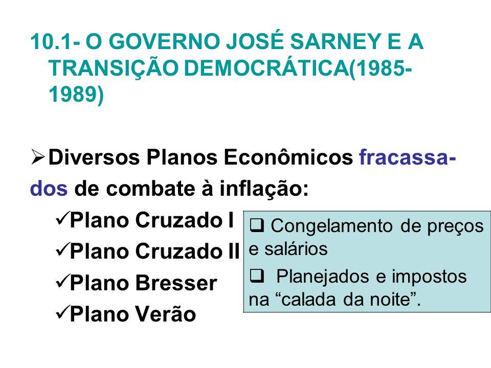 10.1- O GOVERNO JOSÉ SARNEY E A TRANSIÇÃO DEMOCRÁTICA(1985- 1989) Diversos Planos Econômicos fracassa- dos de combate à inflação: Plano Cruzado I Plan