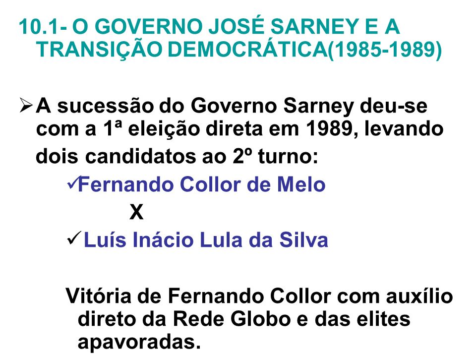 10.1- O GOVERNO JOSÉ SARNEY E A TRANSIÇÃO DEMOCRÁTICA(1985-1989) A sucessão do Governo Sarney deu-se com a 1ª eleição direta em 1989, levando dois can