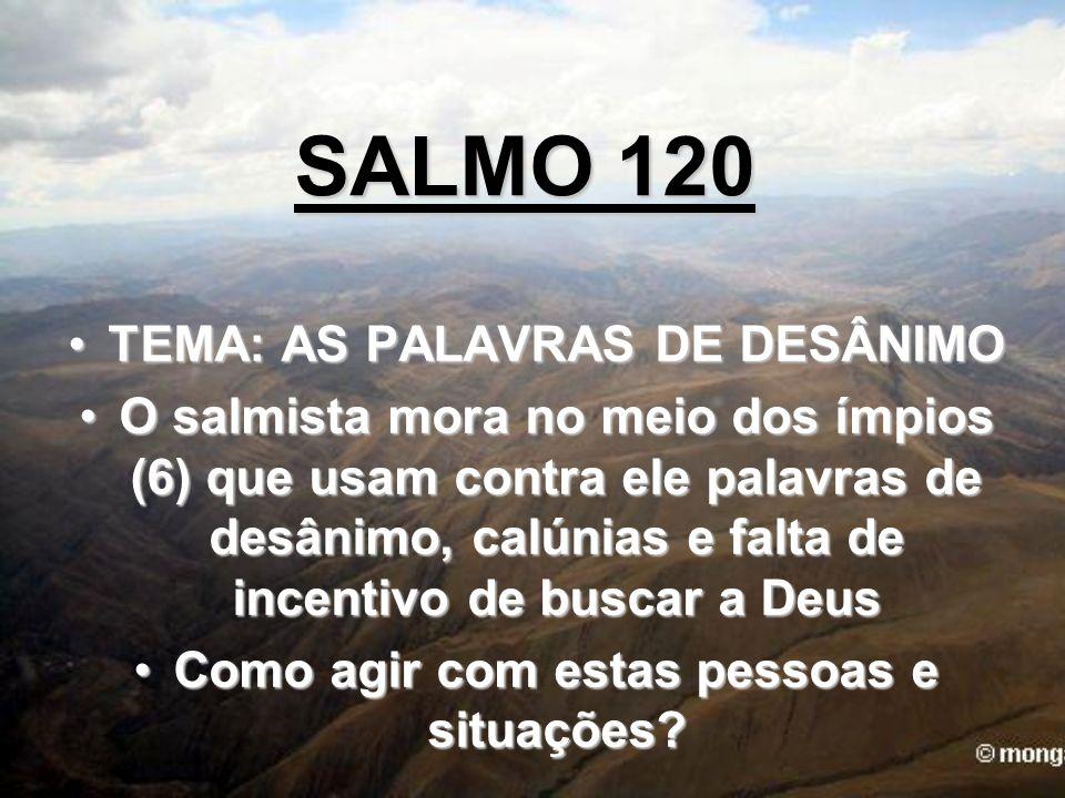 SALMO 120 TEMA: AS PALAVRAS DE DESÂNIMOTEMA: AS PALAVRAS DE DESÂNIMO O salmista mora no meio dos ímpios (6) que usam contra ele palavras de desânimo,