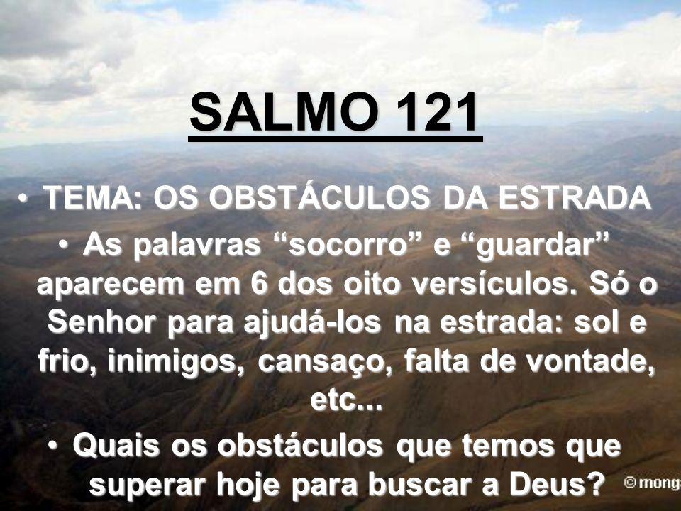 SALMO 121 TEMA: OS OBSTÁCULOS DA ESTRADATEMA: OS OBSTÁCULOS DA ESTRADA As palavras socorro e guardar aparecem em 6 dos oito versículos. Só o Senhor pa