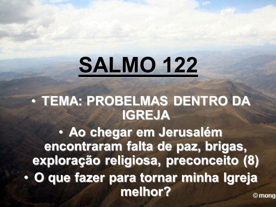 SALMO 122 TEMA: PROBELMAS DENTRO DA IGREJATEMA: PROBELMAS DENTRO DA IGREJA Ao chegar em Jerusalém encontraram falta de paz, brigas, exploração religio