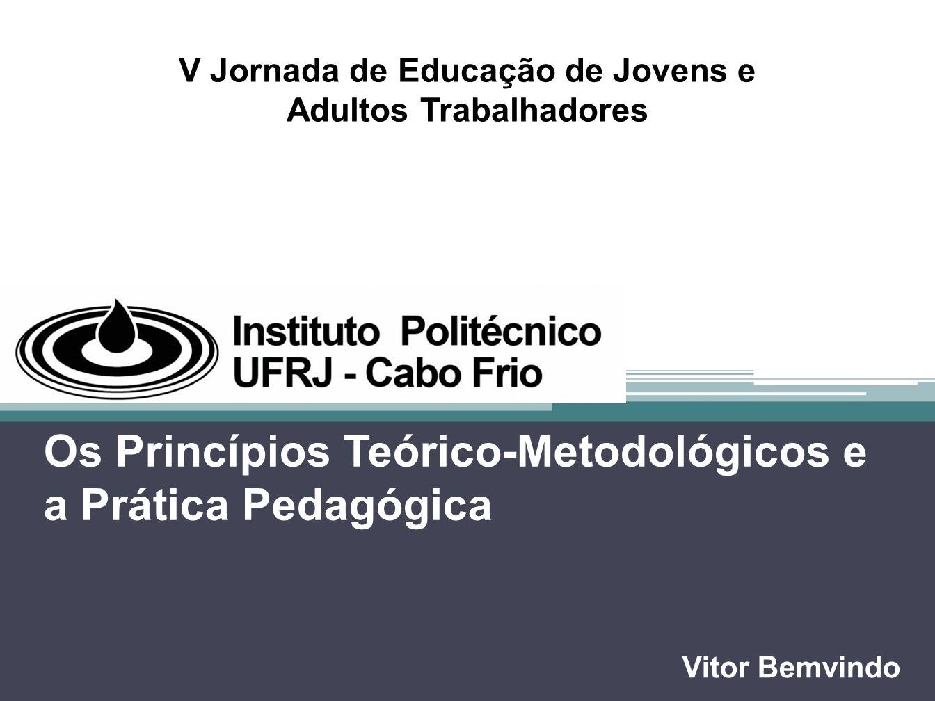 Os Princípios Teórico-Metodológicos e a Prática Pedagógica Vitor Bemvindo V Jornada de Educação de Jovens e Adultos Trabalhadores
