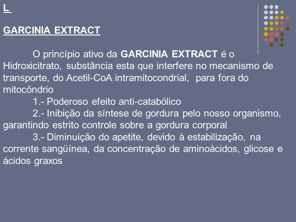 L GARCINIA EXTRACT O princípio ativo da GARCINIA EXTRACT é o Hidroxicitrato, substância esta que interfere no mecanismo de transporte, do Acetil-CoA i