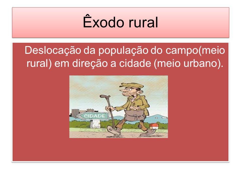 Êxodo rural Deslocação da população do campo(meio rural) em direção a cidade (meio urbano). Deslocação da população do campo(meio rural) em direção a