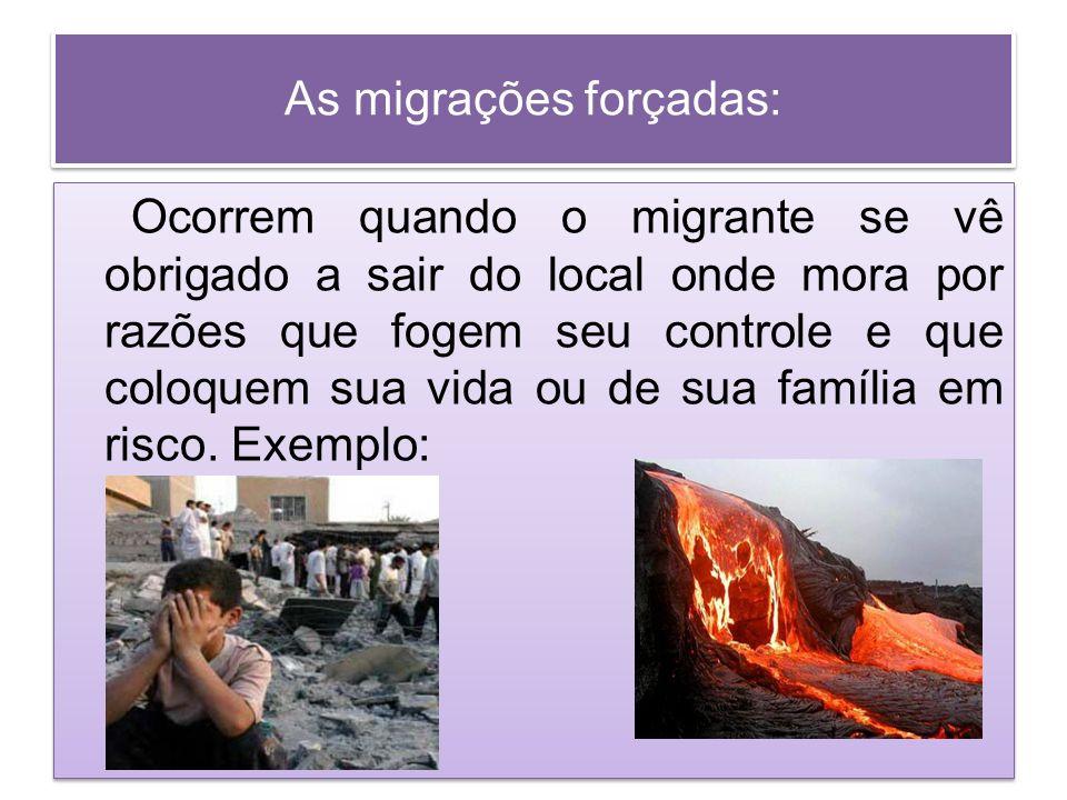 As migrações forçadas: Ocorrem quando o migrante se vê obrigado a sair do local onde mora por razões que fogem seu controle e que coloquem sua vida ou