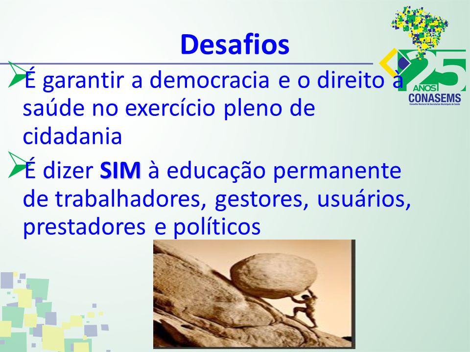 Desafios É garantir a democracia e o direito à saúde no exercício pleno de cidadania SIM É dizer SIM à educação permanente de trabalhadores, gestores,