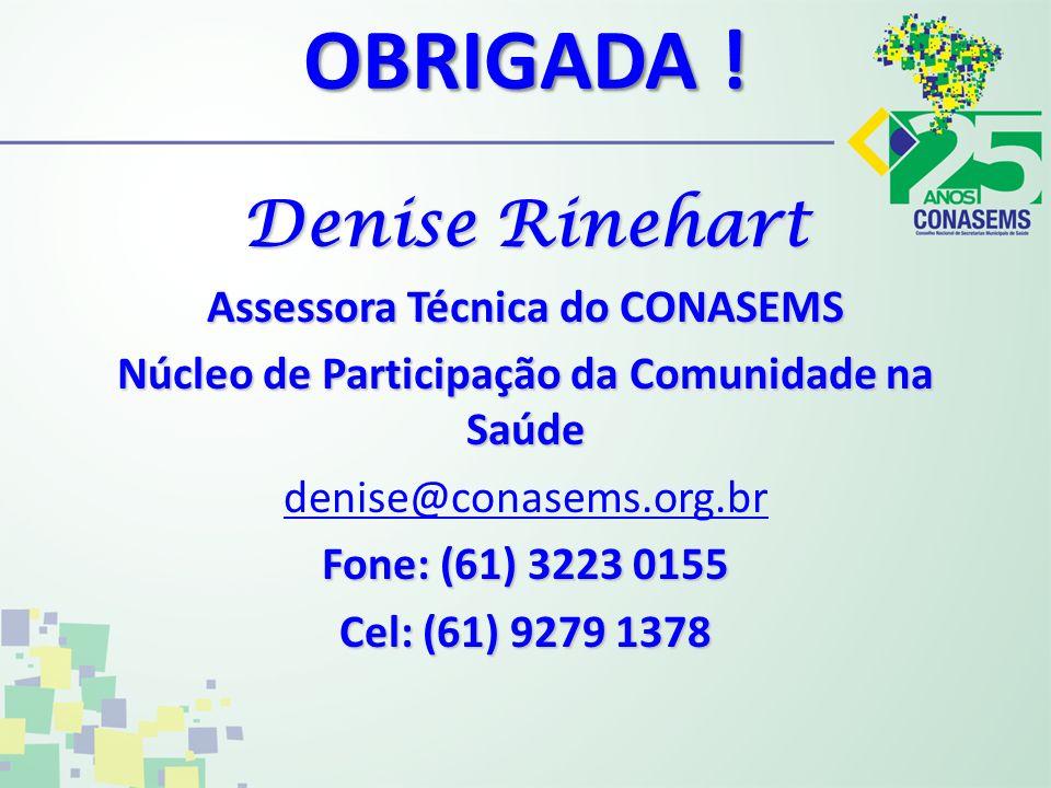 OBRIGADA ! Denise Rinehart Assessora Técnica do CONASEMS Núcleo de Participação da Comunidade na Saúde denise@conasems.org.br Fone: (61) 3223 0155 Cel